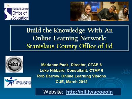 Marianne Pack, Director, CTAP 6 Luke Hibbard, Consultant, CTAP 6 Rob Darrow, Online Learning Visions CUE, March 2012 Website: