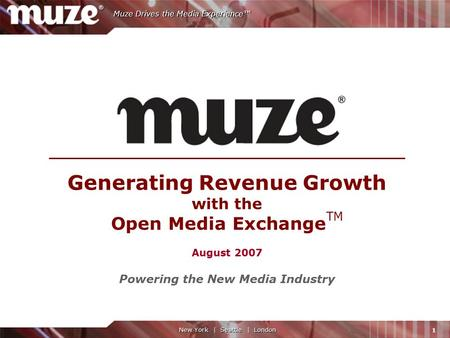 1 Muze Drives the Media Experience™ New York | Seattle | London Generating Revenue Growth with the Open Media Exchange TM August 2007 Powering the New.