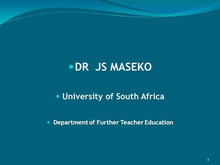 DR JS MASEKO University of South Africa Department of Further Teacher Education 1.