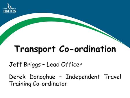 Transport Co-ordination Jeff Briggs – Lead Officer Derek Donoghue – Independent Travel Training Co-ordinator.