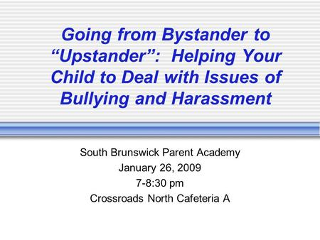 "Going from Bystander to ""Upstander"": Helping Your Child to Deal with Issues of Bullying and Harassment South Brunswick Parent Academy January 26, 2009."