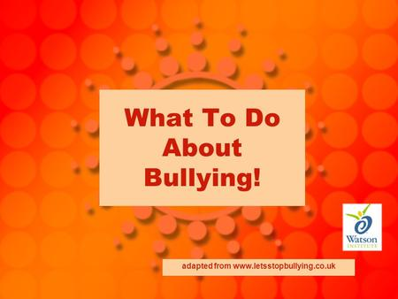 What To Do About Bullying! adapted from www.letsstopbullying.co.uk.