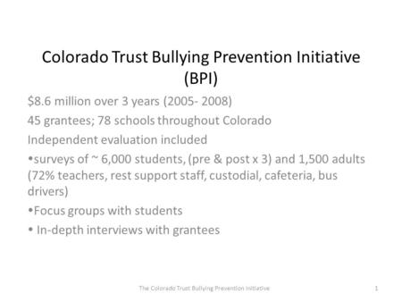 Colorado Trust Bullying Prevention Initiative (BPI) $8.6 million over 3 years (2005- 2008) 45 grantees; 78 schools throughout Colorado Independent evaluation.