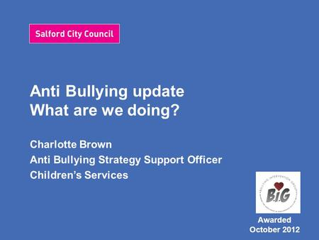 Anti Bullying update What are we doing? Charlotte Brown Anti Bullying Strategy Support Officer Children's Services Awarded October 2012.