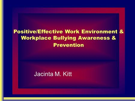 Positive/Effective Work Environment & Workplace Bullying Awareness & Prevention Jacinta M. Kitt.