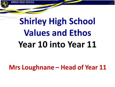 Shirley High School Values and Ethos Year 10 into Year 11 Mrs Loughnane – Head of Year 11.