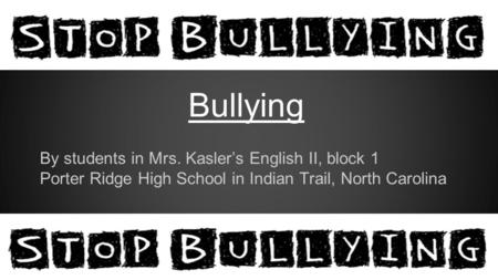 Bullying By students in Mrs. Kasler's English II, block 1 Porter Ridge High School in Indian Trail, North Carolina.