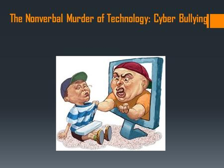 The Nonverbal Murder of Technology: Cyber Bullying.