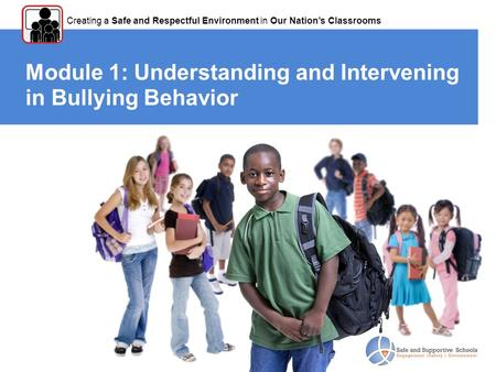 Module 1: Understanding and Intervening in Bullying Behavior Creating a Safe and Respectful Environment in Our Nation's Classrooms.