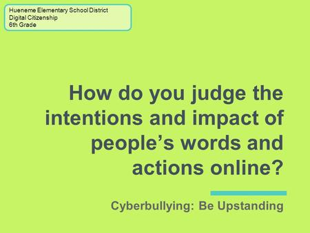How do you judge the intentions and impact of people's words and actions online? Hueneme Elementary School District Digital Citizenship 6th Grade Cyberbullying: