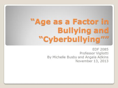 """Age as a Factor in Bullying and ""Cyberbullying"""" EDF 2085 Professor Vigliotti By Michelle Busby and Angela Adkins November 13, 2013."