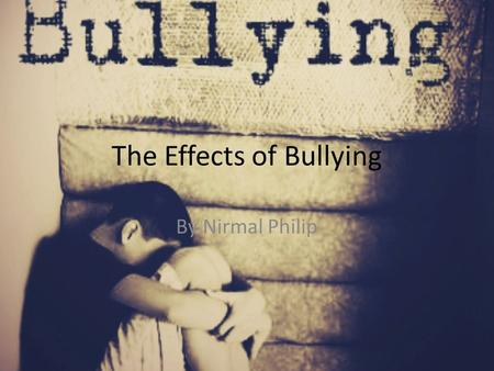 The Effects of Bullying By Nirmal Philip. Short-Term Effects of Bullying Behavioural Issues and Concerns Depression which may have triggered behavioural.