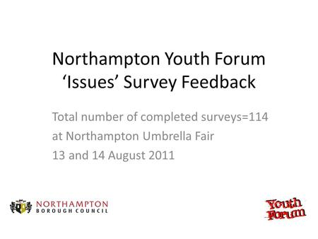 Northampton Youth Forum 'Issues' Survey Feedback Total number of completed surveys=114 at Northampton Umbrella Fair 13 and 14 August 2011.