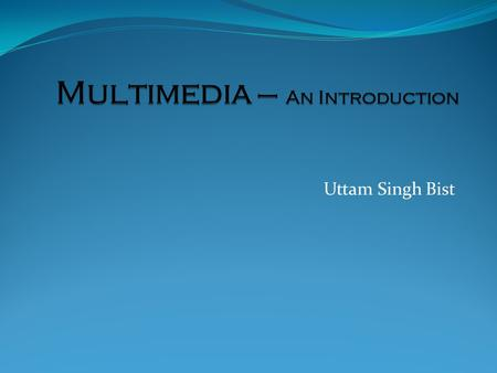 Uttam Singh Bist. Multimedia- Definitions Multi - many; much; multiple Medium- a substance regarded as the means of transmission of a force or effect;