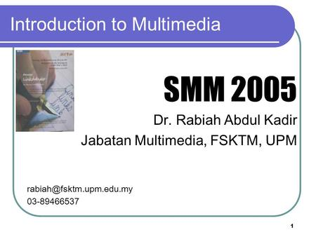 1 Introduction to Multimedia SMM 2005 Dr. Rabiah Abdul Kadir Jabatan Multimedia, FSKTM, UPM 03-89466537.