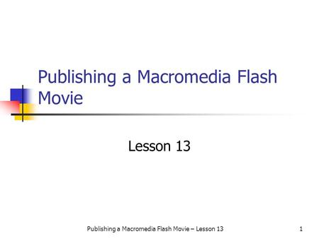 Publishing a Macromedia Flash Movie – Lesson 131 Publishing a Macromedia Flash Movie Lesson 13.