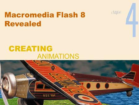 Macromedia Flash 8 Revealed CREATING ANIMATIONS. Chapter 4 2 Creating Animations Create frame-by-frame animations Create motion-tweened animation Work.