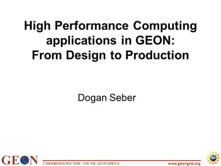 CYBERINFRASTRUCTURE FOR THE GEOSCIENCES www.geongrid.org High Performance Computing applications in GEON: From Design to Production Dogan Seber.