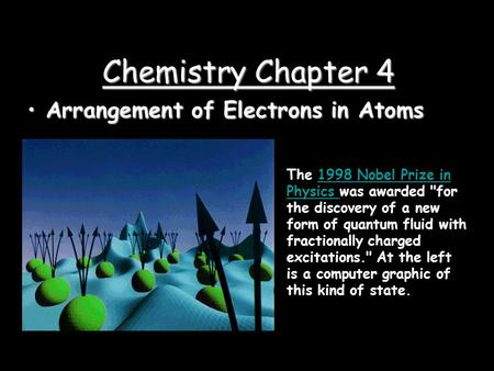 Chemistry Chapter 4 Arrangement of Electrons in AtomsArrangement of Electrons in Atoms The 1998 Nobel Prize in Physics was awarded for the discovery.