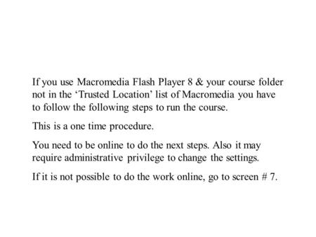 If you use Macromedia Flash Player 8 & your course folder not in the 'Trusted Location' list of Macromedia you have to follow the following steps to run.