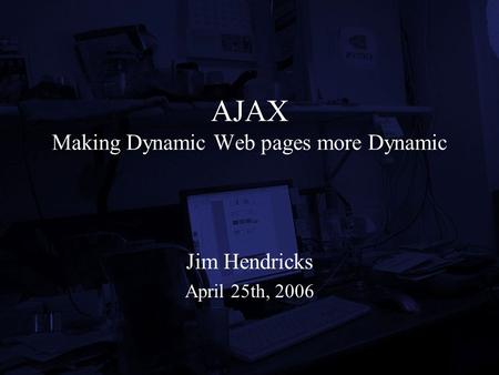 AJAX Making Dynamic Web pages more Dynamic Jim Hendricks April 25th, 2006.