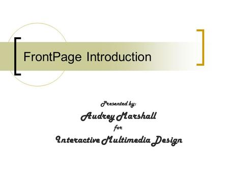 FrontPage Introduction Presented by: Audrey Marshall for Interactive Multimedia Design.