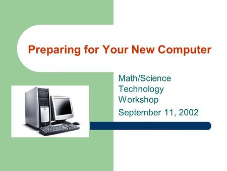 Preparing for Your New Computer Math/Science Technology Workshop September 11, 2002.