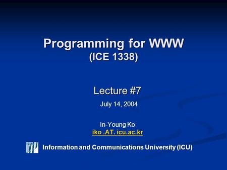 Programming for WWW (ICE 1338) Lecture #7 Lecture #7 July 14, 2004 In-Young Ko iko.AT. icu.ac.kr Information and Communications University (ICU) iko.AT.