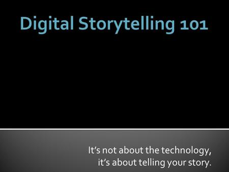 It's not about the technology, it's about telling your story.