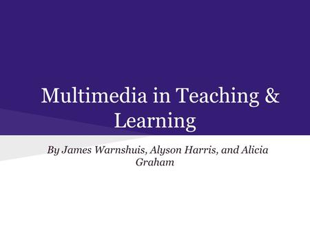 Multimedia in Teaching & Learning By James Warnshuis, Alyson Harris, and Alicia Graham.