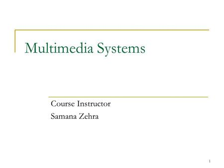 1 Multimedia Systems Course Instructor Samana Zehra.