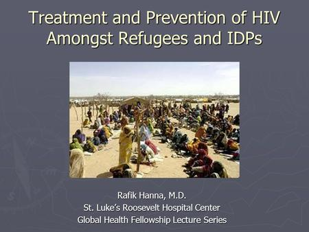 Treatment and Prevention of HIV Amongst Refugees and IDPs Rafik Hanna, M.D. St. Luke's Roosevelt Hospital Center Global Health Fellowship Lecture Series.