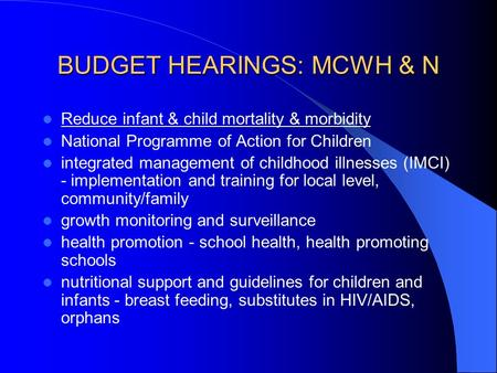 BUDGET HEARINGS: MCWH & N Reduce infant & child mortality & morbidity National Programme of Action for Children integrated management of childhood illnesses.