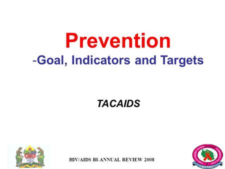 HIV/AIDS BI-ANNUAL REVIEW 2008 Prevention -Goal, Indicators and Targets TACAIDS.