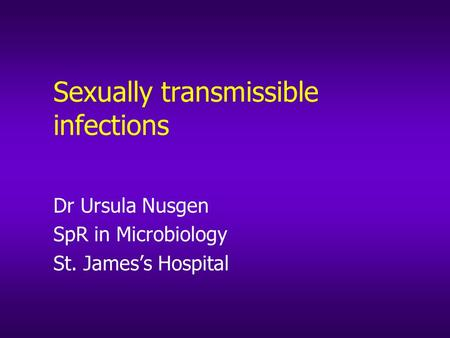 Sexually transmissible infections Dr Ursula Nusgen SpR in Microbiology St. James's Hospital.