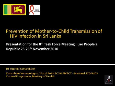 Prevention of Mother-to-Child Transmission of HIV infection in Sri Lanka Dr Sujatha Samarakoon Consultant Venereologist / Focal Point ECS & PMTCT – National.