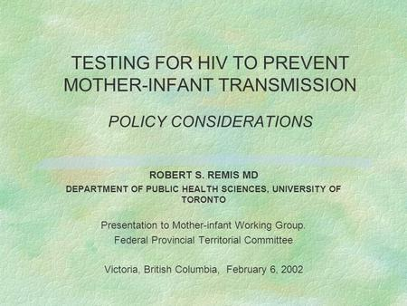 TESTING FOR HIV TO PREVENT MOTHER-INFANT TRANSMISSION POLICY CONSIDERATIONS ROBERT S. REMIS MD DEPARTMENT OF PUBLIC HEALTH SCIENCES, UNIVERSITY OF TORONTO.