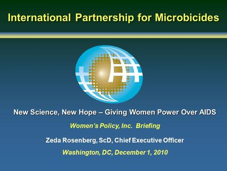 International Partnership for Microbicides New Science, New Hope – Giving Women Power Over AIDS Women's Policy, Inc. Briefing Zeda Rosenberg, ScD, Chief.