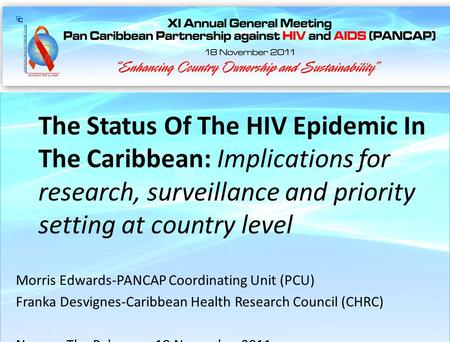 Nassau, The Bahamas 18 November 2011 The Status Of The HIV Epidemic In The Caribbean: Implications for research, surveillance and priority setting at country.