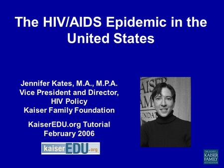 The HIV/AIDS Epidemic in the United States Jennifer Kates, M.A., M.P.A. Vice President and Director, HIV Policy Kaiser Family Foundation KaiserEDU.org.
