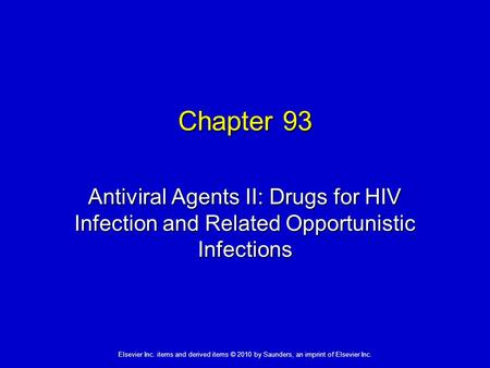Elsevier Inc. items and derived items © 2010 by Saunders, an imprint of Elsevier Inc. Chapter 93 Antiviral Agents II: Drugs for HIV Infection and Related.