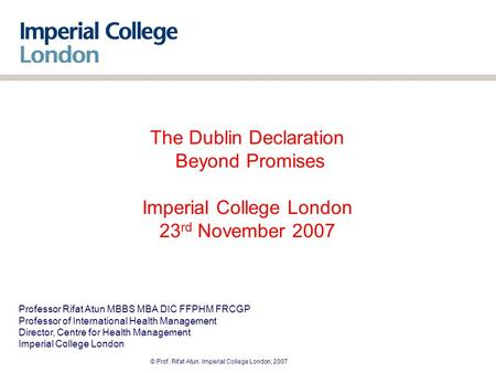 © Prof. Rifat Atun. Imperial College London, 2007 The Dublin Declaration Beyond Promises Imperial College London 23 rd November 2007 Professor Rifat Atun.