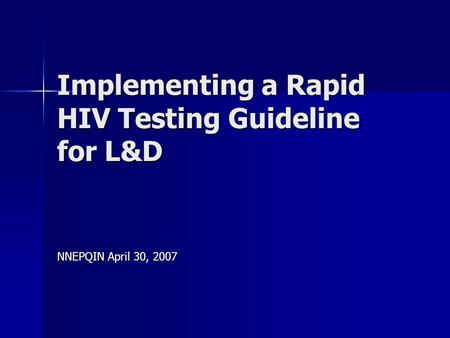 Implementing a Rapid HIV Testing Guideline for L&D NNEPQIN April 30, 2007.