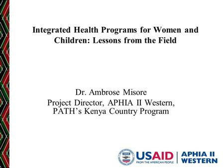 Integrated Health Programs for Women and Children: Lessons from the Field Dr. Ambrose Misore Project Director, APHIA II Western, PATH's Kenya Country Program.