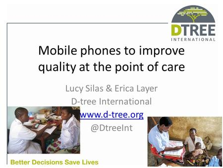 Mobile phones to improve quality at the point of care Lucy Silas & Erica Layer D-tree International