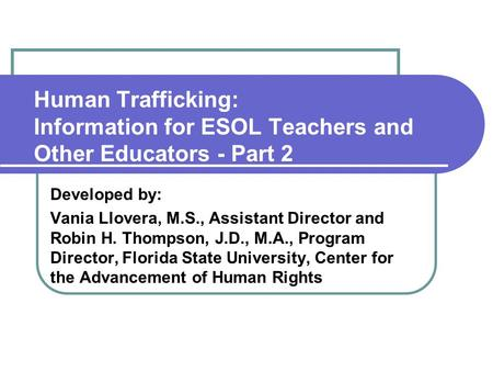 Human Trafficking: Information for ESOL Teachers and Other Educators - Part 2 Developed by: Vania Llovera, M.S., Assistant Director and Robin H. Thompson,