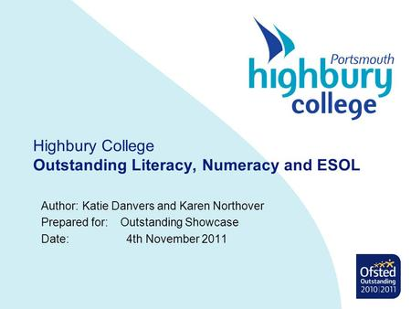 Highbury College Outstanding Literacy, Numeracy and ESOL Author:Katie Danvers and Karen Northover Prepared for: Outstanding Showcase Date: 4th November.