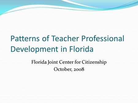 Patterns of Teacher Professional Development in Florida Florida Joint Center for Citizenship October, 2008.