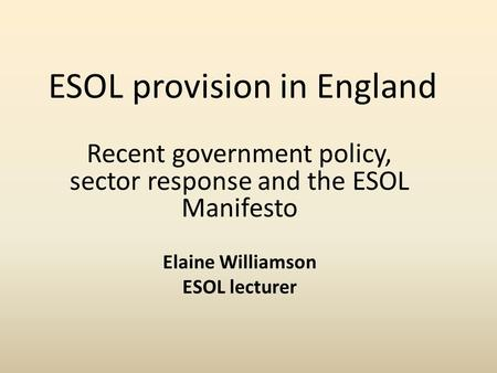 ESOL provision in England Recent government policy, sector response and the ESOL Manifesto Elaine Williamson ESOL lecturer.