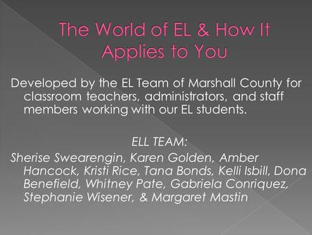 Developed by the EL Team of Marshall County for classroom teachers, administrators, and staff members working with our EL students. ELL TEAM: Sherise Swearengin,